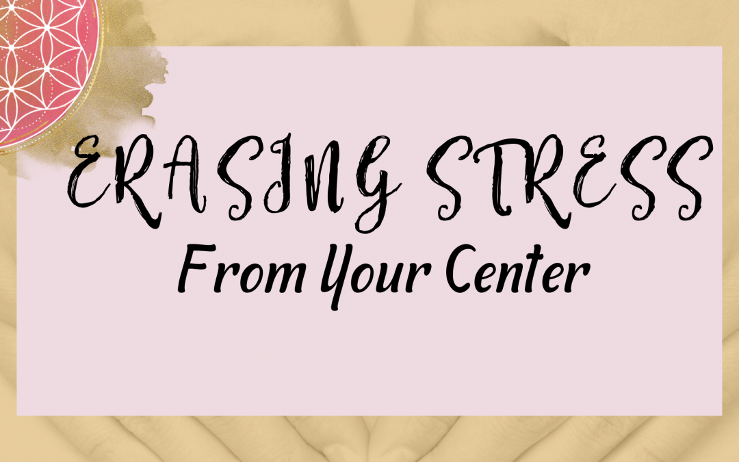 Erasing Stress From Your Center